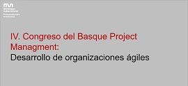 4th. Basque Project Managment Congress: Development of agile organisations